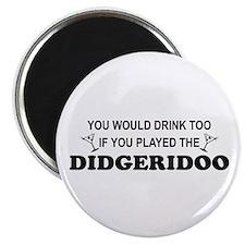 You'd Drink Too Didgeridoo Magnet