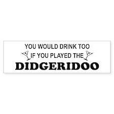 You'd Drink Too Didgeridoo Bumper Bumper Sticker