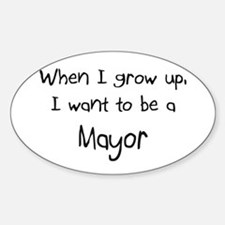 When I grow up I want to be a Mayor Oval Decal