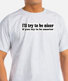 I'll Try To Be Nicer, If You  Ash Grey T-Shirt