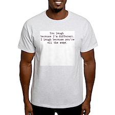 You laugh because ... Ash Grey T-Shirt