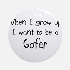 When I grow up I want to be a Gofer Ornament (Roun