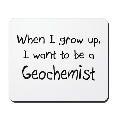 When I grow up I want to be a Geochemist Mousepad