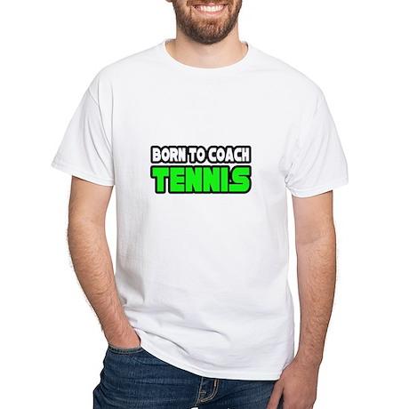 """""""Born to Coach Tennis"""" White T-Shirt"""