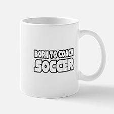 """Born To Coach Soccer"" Mug"