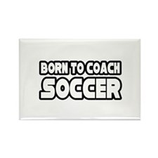 """""""Born To Coach Soccer"""" Rectangle Magnet"""