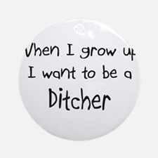 When I grow up I want to be a Ditcher Ornament (Ro