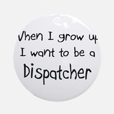 When I grow up I want to be a Dispatcher Ornament