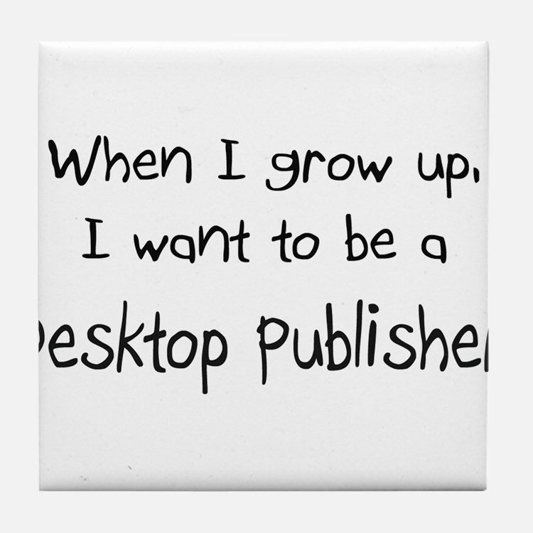 When I grow up I want to be a Desktop Publisher Ti