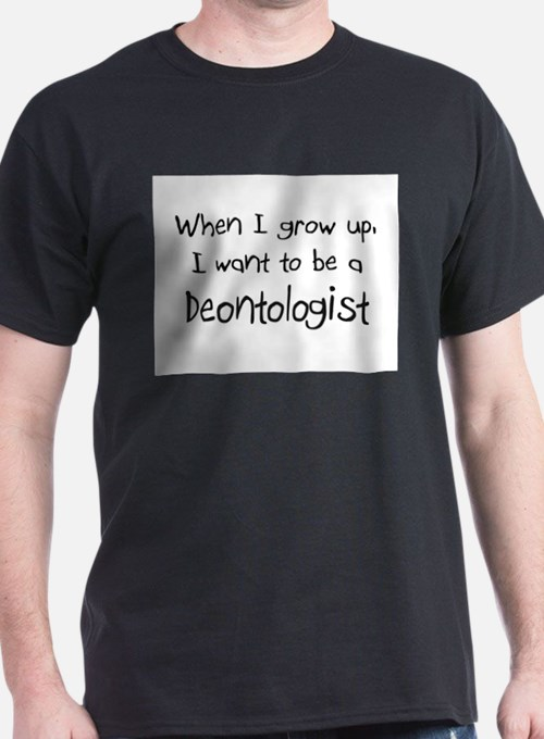 When I grow up I want to be a Deontologist T-Shirt