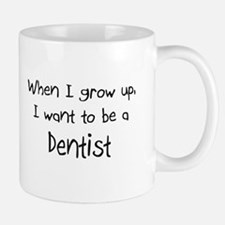 When I grow up I want to be a Dentist Mug