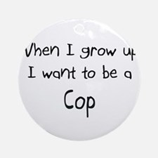When I grow up I want to be a Cop Ornament (Round)