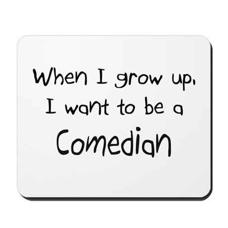 When I grow up I want to be a Comedian Mousepad