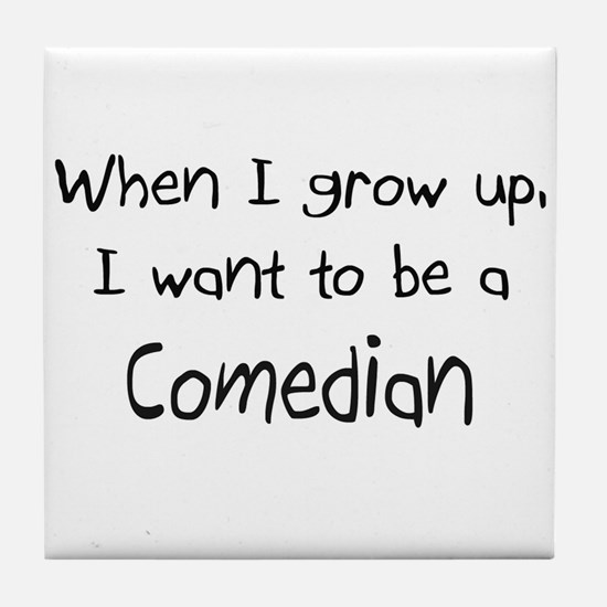 When I grow up I want to be a Comedian Tile Coaste