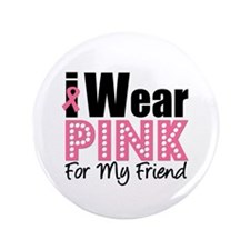"I Wear Pink For My Friend 3.5"" Button"