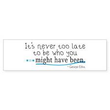 It's never too late... Bumper Bumper Sticker