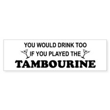 You'd Drink Too Tambourine Bumper Stickers