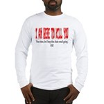 I'm here to kill you Long Sleeve T-Shirt