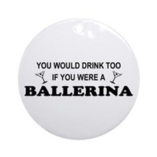 You'd Drink Too Ballerina Ornament (Round)
