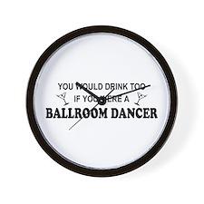 You'd Drink Too Ballroom Dancer Wall Clock