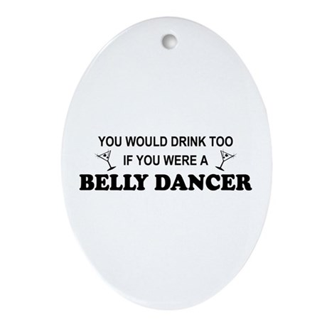 You'd Drink Too Belly Dancer Oval Ornament