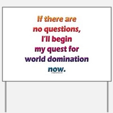 No questions, world domination Yard Sign
