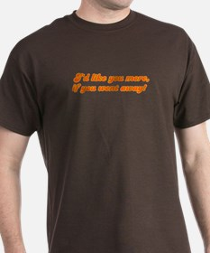 I'd like you more if you went AWAY! T-Shirt