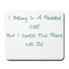 I Belong In A Padded Cell Mousepad