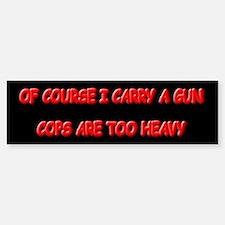 Of course I carry a gun... Bumper Bumper Sticker