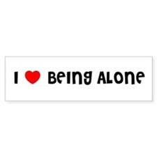 I LOVE BEING ALONE Bumper Bumper Sticker