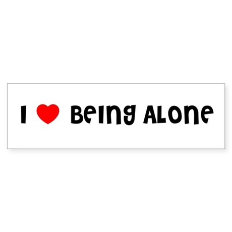 I LOVE BEING ALONE Bumper Sticker