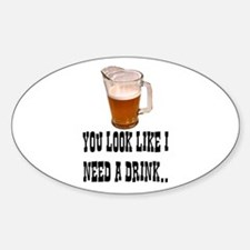 YOU LOOK LIKE I NEED A DRINK Decal