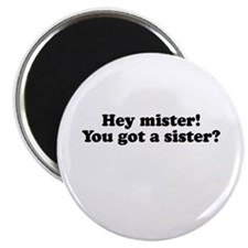 """Hey mister! you got a sister? 2.25"""" Magnet (10 pac"""