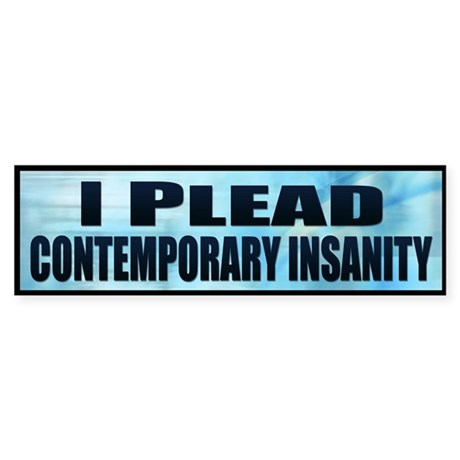 I plead contemporary insanity