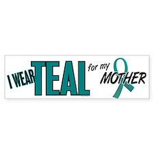 I Wear Teal For My Mother 10 Bumper Bumper Sticker