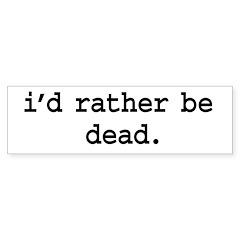 i'd rather be dead. Bumper Sticker (50 pk)