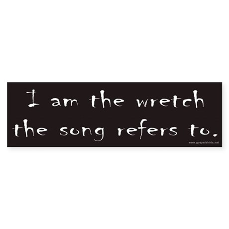 I am the wretch the song refers to Bumper Sticker
