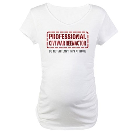 Professional Civi War Reenactor Maternity T-Shirt