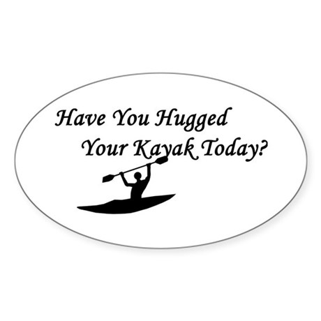 Have You Hugged Your Kayak Oval Sticker