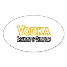 """Vodka. Breakfast of Champions"" Oval Decal"
