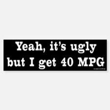 Yeah It's Ugly - 40 MPG Bumper Bumper Bumper Sticker