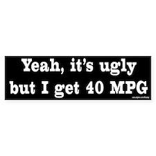 Yeah It's Ugly - 40 MPG Bumper Bumper Sticker