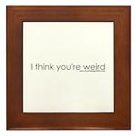 I Think You're Wierd Framed Tile