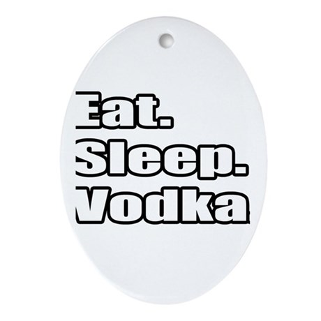 """Eat. Sleep. Vodka."" Oval Ornament"