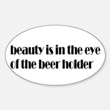 Beauty is in the eye of the beer drinker Decal