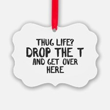Thug life? Drop the T and get ove Ornament
