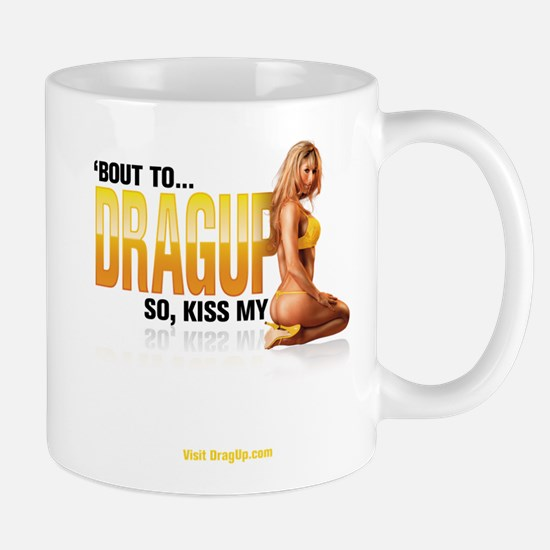 'Bout to DragUp, So Kiss My.. Mug