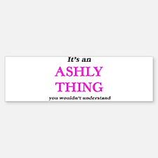 It's an Ashly thing, you wouldn Bumper Bumper Bumper Sticker