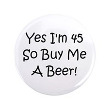"Yes I'm 45 So Buy Me A Beer! 3.5"" Button"