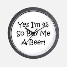 Yes I'm 45 So Buy Me A Beer! Wall Clock